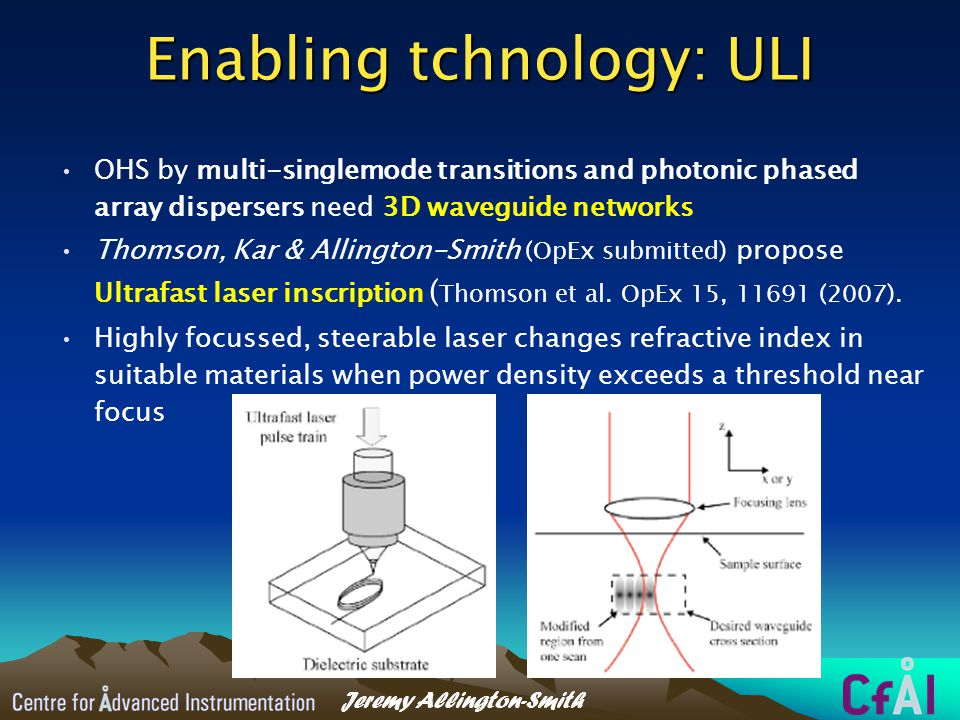 Jeremy Allington-Smith Enabling tchnology: ULI OHS by multi-singlemode transitions and photonic phased array dispersers need 3D waveguide networks Thomson, Kar & Allington-Smith (OpEx submitted) propose Ultrafast laser inscription ( Thomson et al.