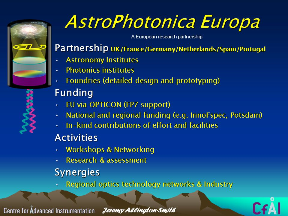 Jeremy Allington-Smith AstroPhotonica Europa Partnership UK/France/Germany/Netherlands/Spain/Portugal Astronomy InstitutesAstronomy Institutes Photonics institutesPhotonics institutes Foundries (detailed design and prototyping)Foundries (detailed design and prototyping)Funding EU via OPTICON (FP7 support)EU via OPTICON (FP7 support) National and regional funding (e.g.