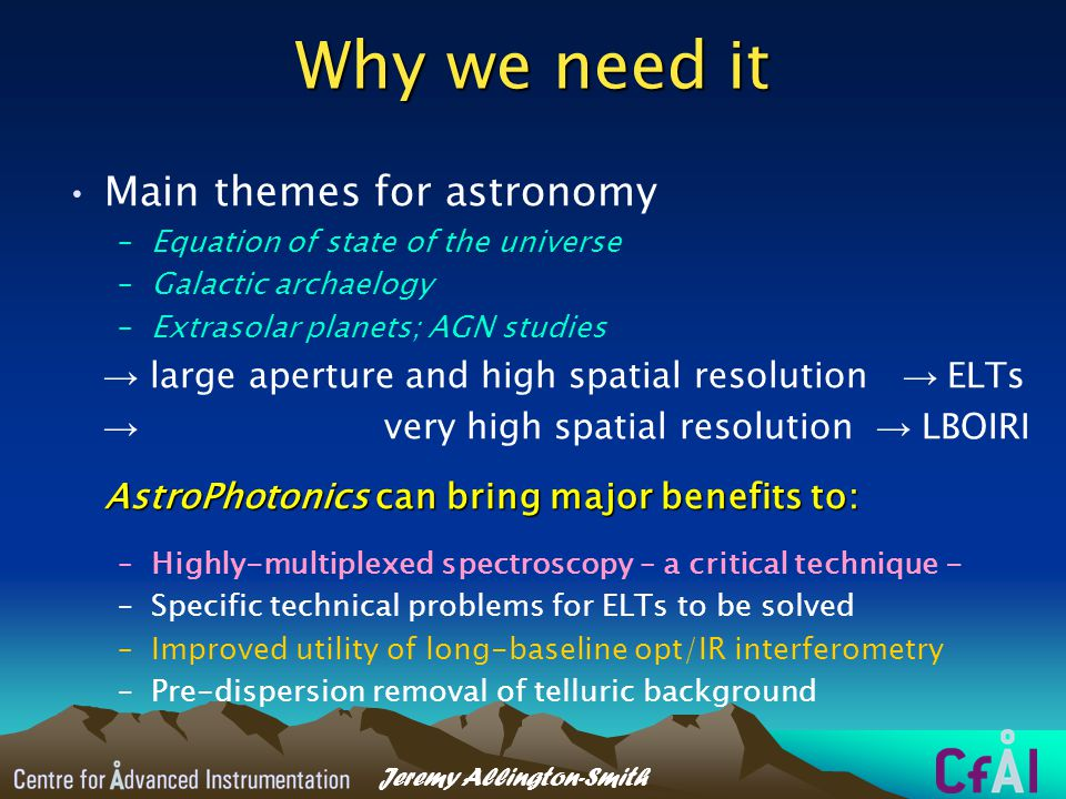 Jeremy Allington-Smith Why we need it Main themes for astronomy –Equation of state of the universe –Galactic archaelogy –Extrasolar planets; AGN studies → large aperture and high spatial resolution → ELTs → very high spatial resolution → LBOIRI AstroPhotonics can bring major benefits to: –Highly-multiplexed spectroscopy – a critical technique - –Specific technical problems for ELTs to be solved –Improved utility of long-baseline opt/IR interferometry –Pre-dispersion removal of telluric background