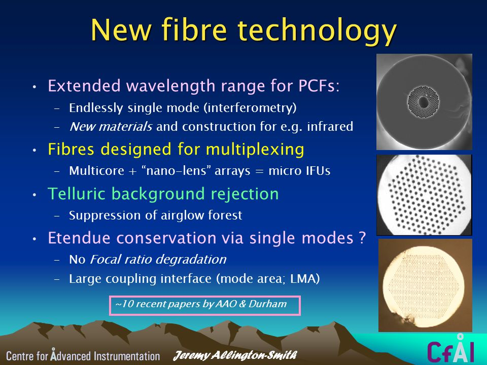 Jeremy Allington-Smith New fibre technology Extended wavelength range for PCFs: –Endlessly single mode (interferometry) –New materials and construction for e.g.