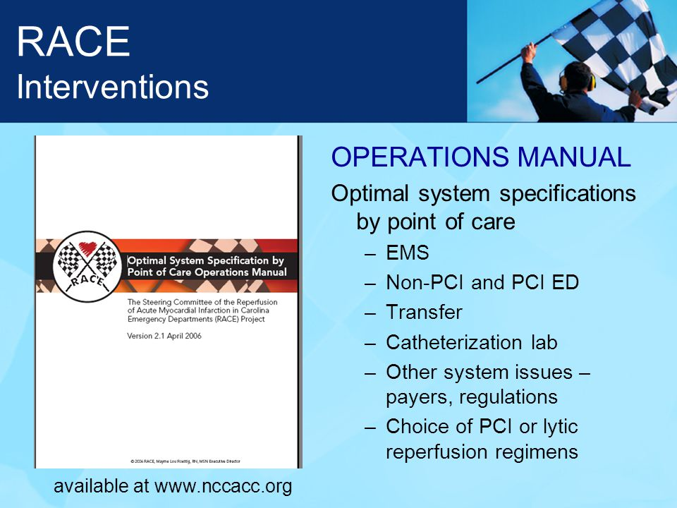 RACE Interventions OPERATIONS MANUAL Optimal system specifications by point of care –EMS –Non-PCI and PCI ED –Transfer –Catheterization lab –Other system issues – payers, regulations –Choice of PCI or lytic reperfusion regimens available at www.nccacc.org