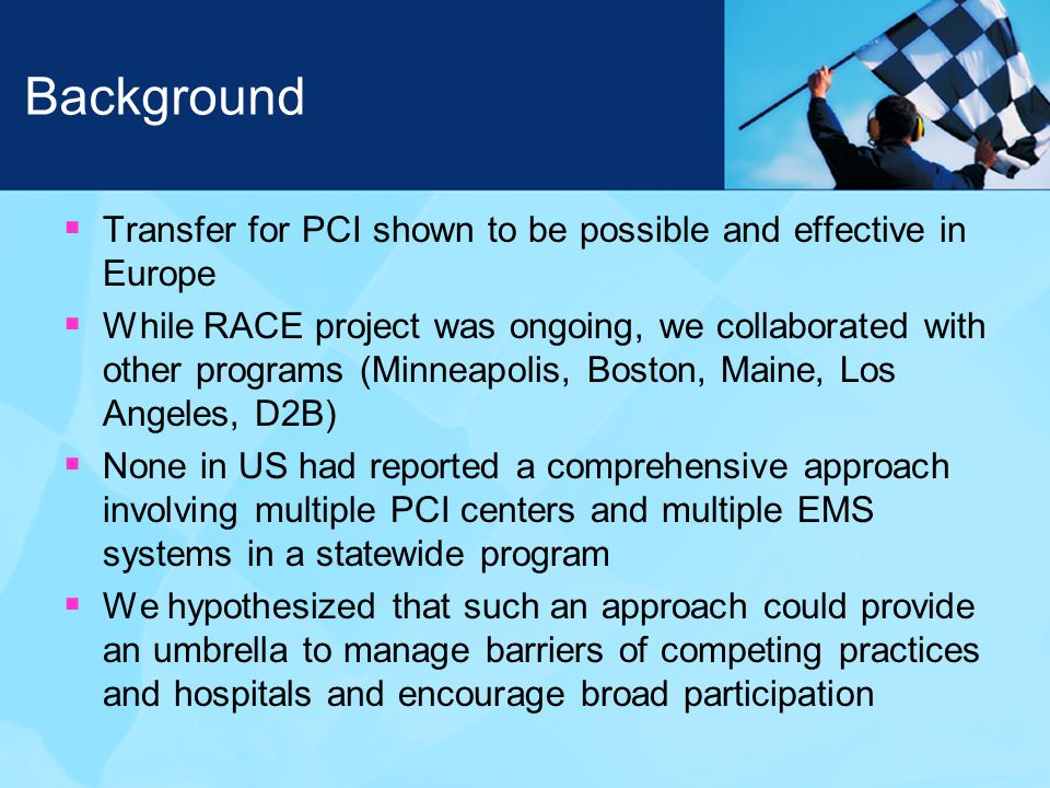 Background  Transfer for PCI shown to be possible and effective in Europe  While RACE project was ongoing, we collaborated with other programs (Minneapolis, Boston, Maine, Los Angeles, D2B)  None in US had reported a comprehensive approach involving multiple PCI centers and multiple EMS systems in a statewide program  We hypothesized that such an approach could provide an umbrella to manage barriers of competing practices and hospitals and encourage broad participation