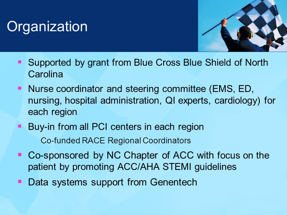 Organization  Supported by grant from Blue Cross Blue Shield of North Carolina  Nurse coordinator and steering committee (EMS, ED, nursing, hospital administration, QI experts, cardiology) for each region  Buy-in from all PCI centers in each region Co-funded RACE Regional Coordinators  Co-sponsored by NC Chapter of ACC with focus on the patient by promoting ACC/AHA STEMI guidelines  Data systems support from Genentech