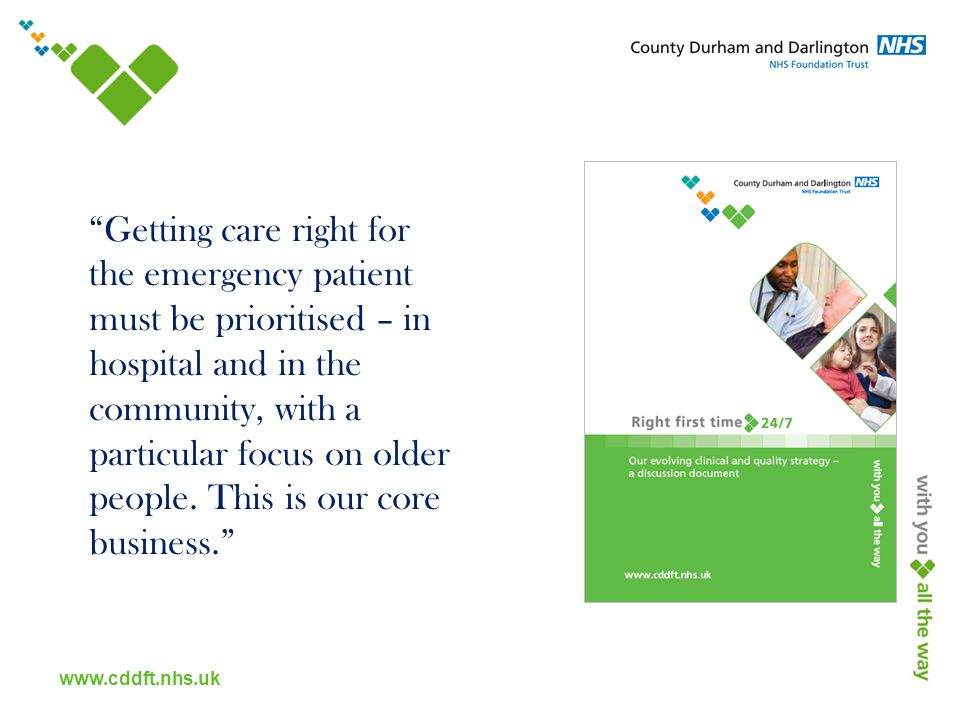 www.cddft.nhs.uk Getting care right for the emergency patient must be prioritised – in hospital and in the community, with a particular focus on older people.