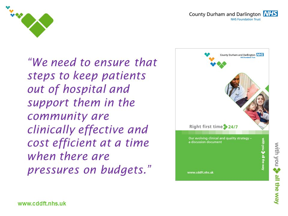 www.cddft.nhs.uk We need to ensure that steps to keep patients out of hospital and support them in the community are clinically effective and cost efficient at a time when there are pressures on budgets.