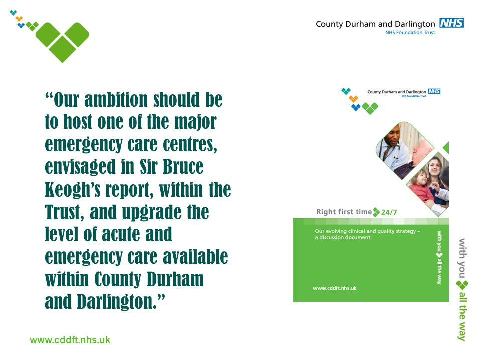 www.cddft.nhs.uk Our ambition should be to host one of the major emergency care centres, envisaged in Sir Bruce Keogh's report, within the Trust, and upgrade the level of acute and emergency care available within County Durham and Darlington.