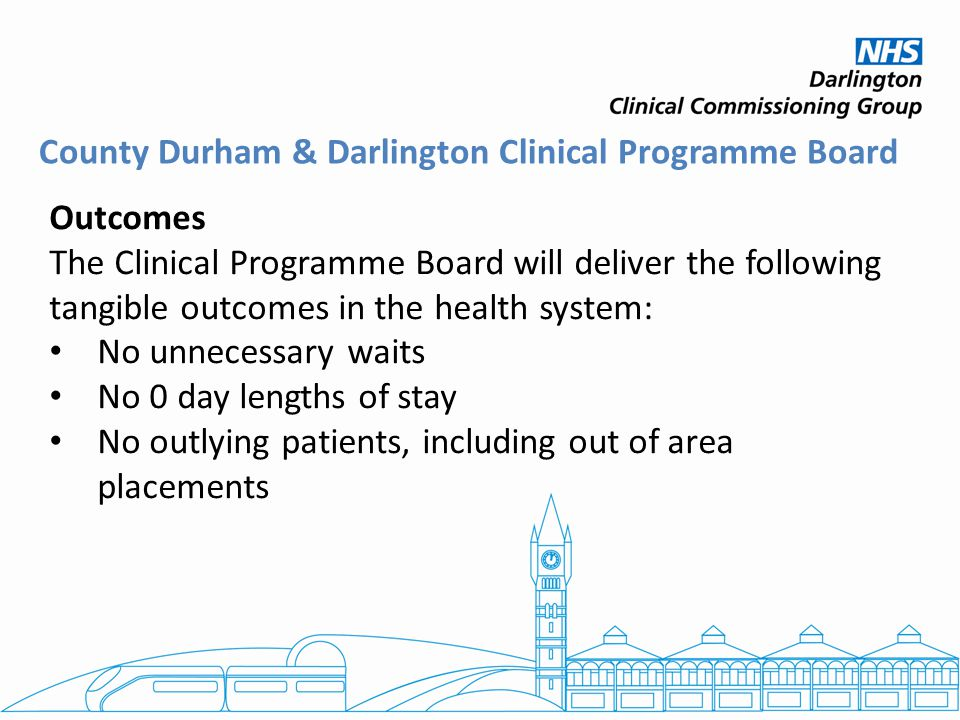 Outcomes The Clinical Programme Board will deliver the following tangible outcomes in the health system: No unnecessary waits No 0 day lengths of stay No outlying patients, including out of area placements County Durham & Darlington Clinical Programme Board