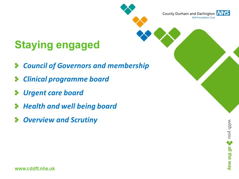 www.cddft.nhs.uk Staying engaged Council of Governors and membership Clinical programme board Urgent care board Health and well being board Overview and Scrutiny