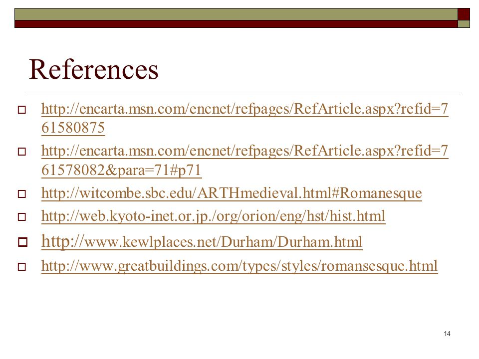 14 References  http://encarta.msn.com/encnet/refpages/RefArticle.aspx?refid=7 61580875 http://encarta.msn.com/encnet/refpages/RefArticle.aspx?refid=7 61580875  http://encarta.msn.com/encnet/refpages/RefArticle.aspx?refid=7 61578082&para=71#p71 http://encarta.msn.com/encnet/refpages/RefArticle.aspx?refid=7 61578082&para=71#p71  http://witcombe.sbc.edu/ARTHmedieval.html#Romanesque http://witcombe.sbc.edu/ARTHmedieval.html#Romanesque  http://web.kyoto-inet.or.jp./org/orion/eng/hst/hist.html http://web.kyoto-inet.or.jp./org/orion/eng/hst/hist.html  http:// www.kewlplaces.net/Durham/Durham.html http:// www.kewlplaces.net/Durham/Durham.html  http://www.greatbuildings.com/types/styles/romansesque.html http://www.greatbuildings.com/types/styles/romansesque.html