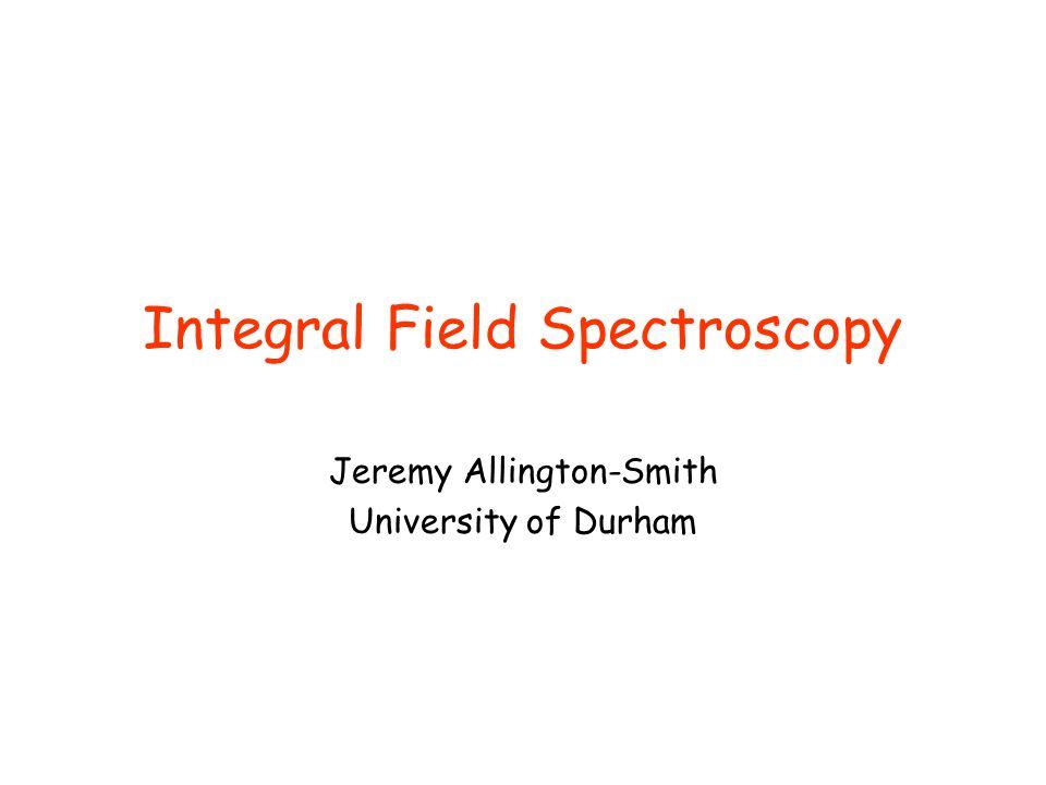 Integral Field Spectroscopy Jeremy Allington-Smith University of Durham