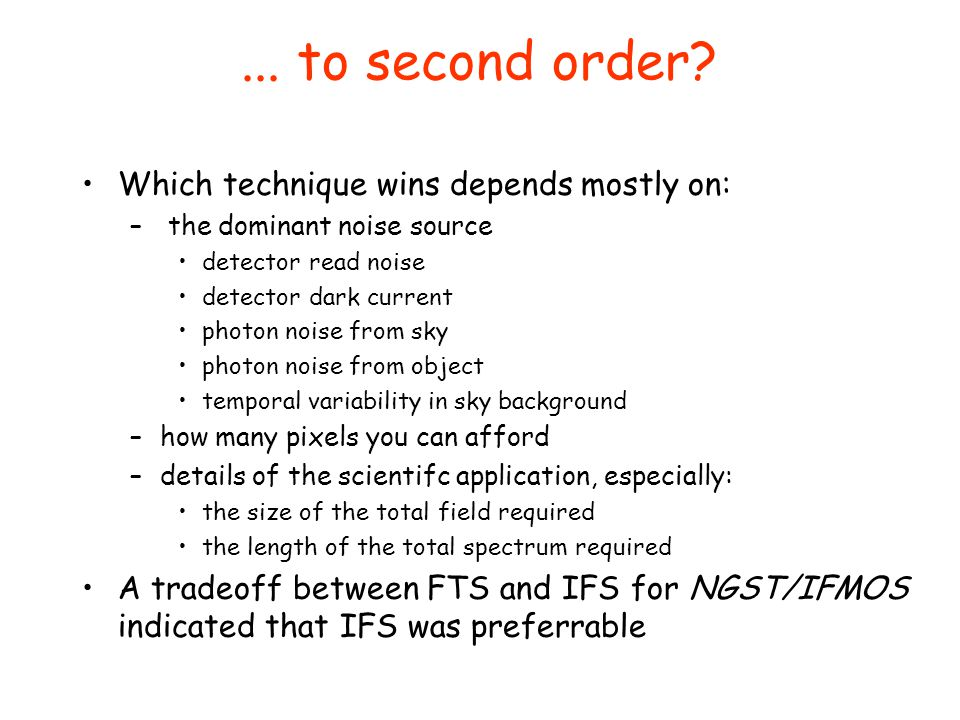 ... to second order? Which technique wins depends mostly on: – the dominant noise source detector read noise detector dark current photon noise from s