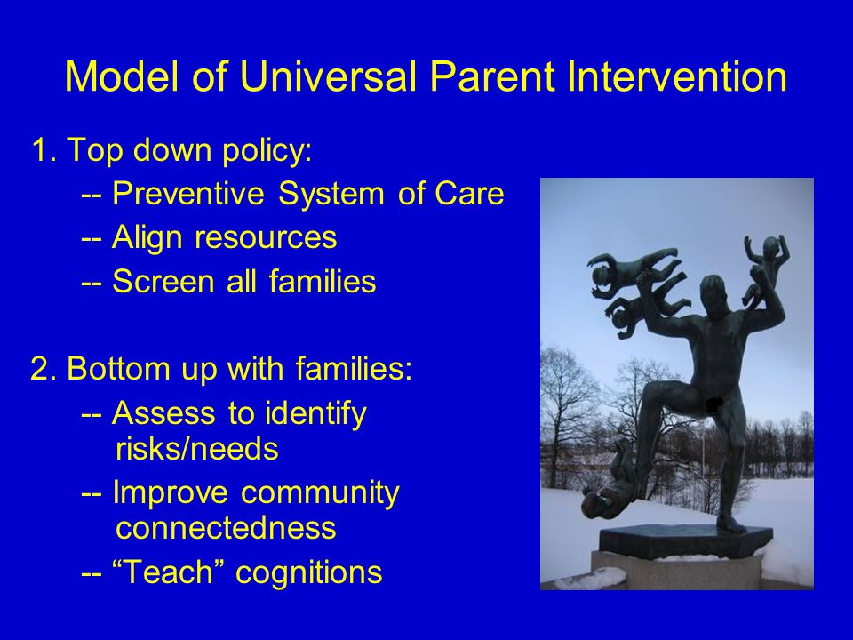 Model of Universal Parent Intervention 1. Top down policy: -- Preventive System of Care -- Align resources -- Screen all families 2. Bottom up with fa
