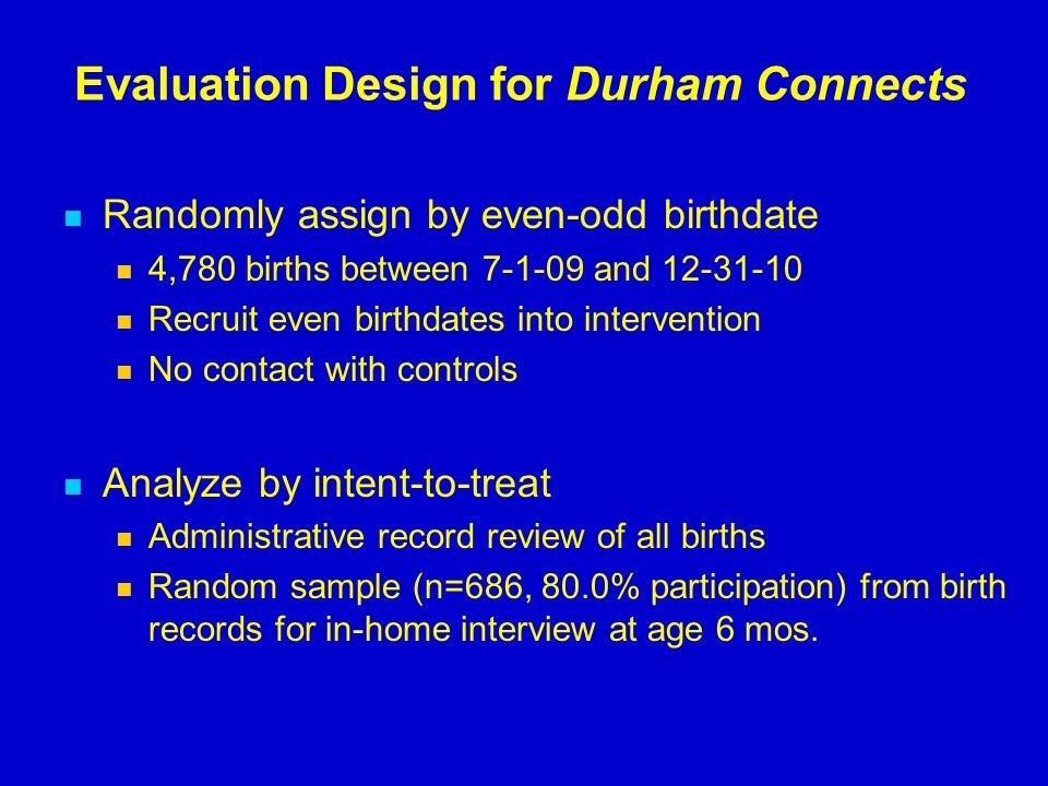 Evaluation Design for Durham Connects Randomly assign by even-odd birthdate 4,780 births between 7-1-09 and 12-31-10 Recruit even birthdates into inte