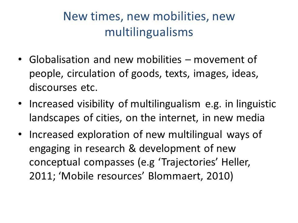 New times, new mobilities, new multilingualisms Globalisation and new mobilities – movement of people, circulation of goods, texts, images, ideas, discourses etc.
