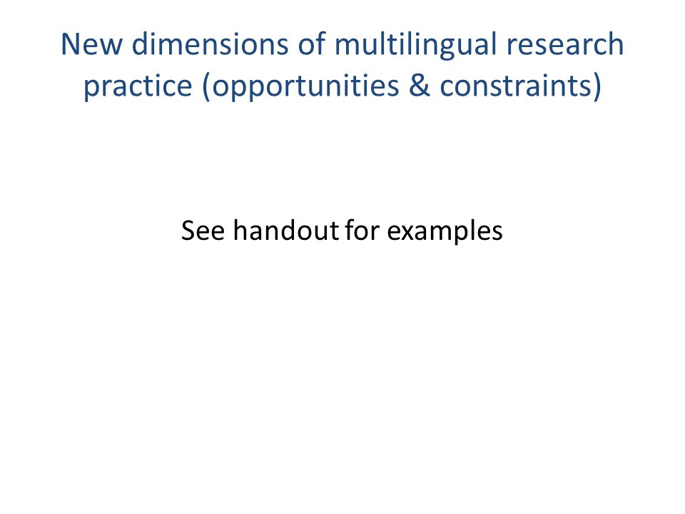 New dimensions of multilingual research practice (opportunities & constraints) See handout for examples
