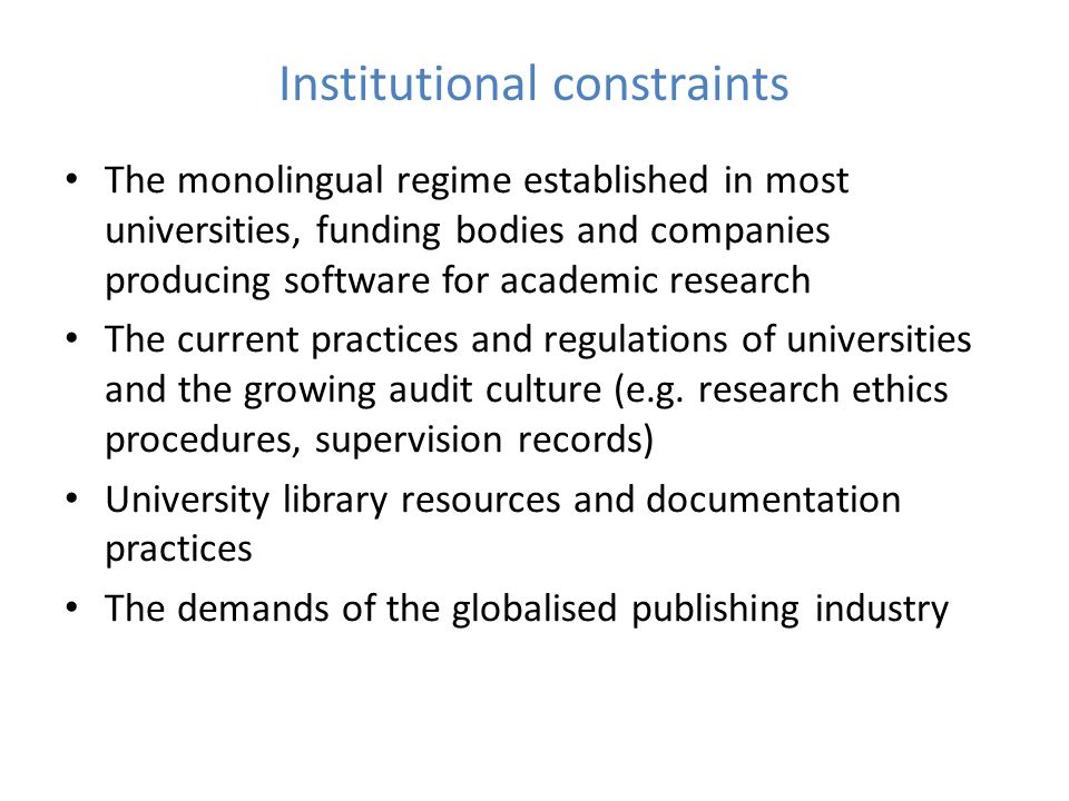 Institutional constraints The monolingual regime established in most universities, funding bodies and companies producing software for academic research The current practices and regulations of universities and the growing audit culture (e.g.