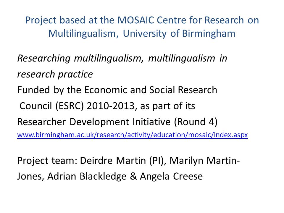 Project based at the MOSAIC Centre for Research on Multilingualism, University of Birmingham Researching multilingualism, multilingualism in research practice Funded by the Economic and Social Research Council (ESRC) 2010-2013, as part of its Researcher Development Initiative (Round 4) www.birmingham.ac.uk/research/activity/education/mosaic/index.aspx Project team: Deirdre Martin (PI), Marilyn Martin- Jones, Adrian Blackledge & Angela Creese
