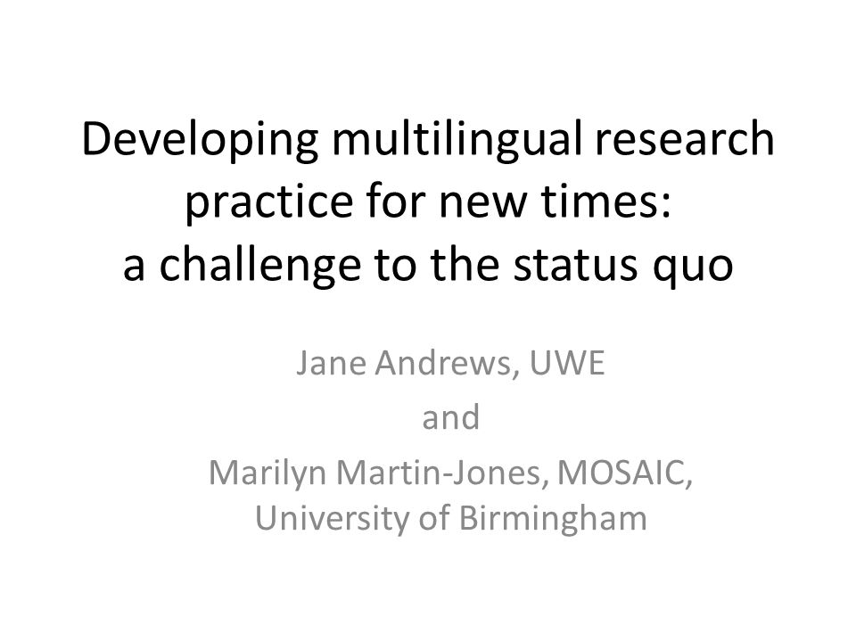 Developing multilingual research practice for new times: a challenge to the status quo Jane Andrews, UWE and Marilyn Martin-Jones, MOSAIC, University of Birmingham