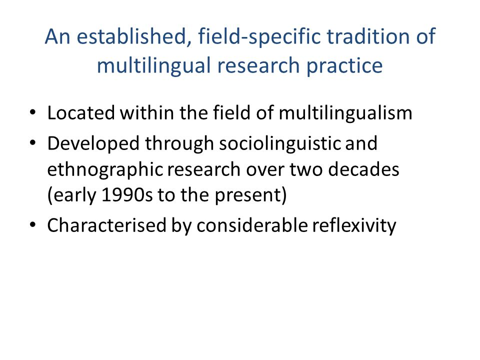 Some examples Reflection on: The challenges and pitfalls of research with interpreters (Martin et al., 2004; Andrews, 2012) The nature and scope of ethnography in multilingual settings (Heller, 2006; 2008) Researcher positioning in the field (Giampapa, 2012; Jonsson 2012; Muhonnen, 2012) The development of dialogic approaches to multilingual literacy research (Jones, Martin-Jones and Bhatt, 2000) Research in multilingual teams (Creese et al.