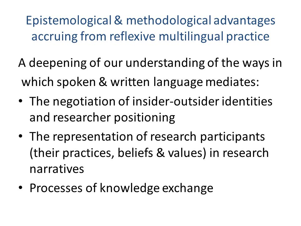 Epistemological & methodological advantages accruing from reflexive multilingual practice A growing awareness of: How attention to the detail of multilingual practice can make knowledge construction more transparent (e.g.