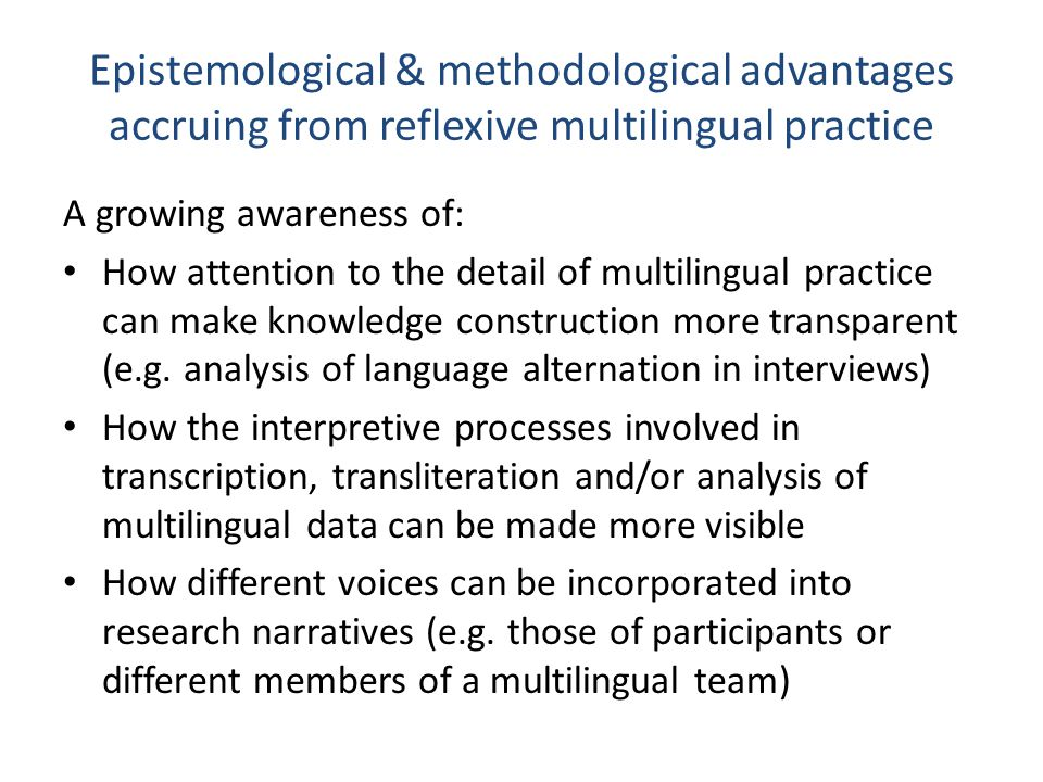 Research collaboration and multilingual research teams Greater acknowledgement of: 1.The ways in which bilingual researchers are positioned within the academy and within research projects and how this positioning can be challenged 2.The need to take account of how researchers' communicative repertoires & language and literacy resources are shaped by their own histories and educational trajectories 3.The need to be aware of the implications of 1 and 2 at different stages of the research process