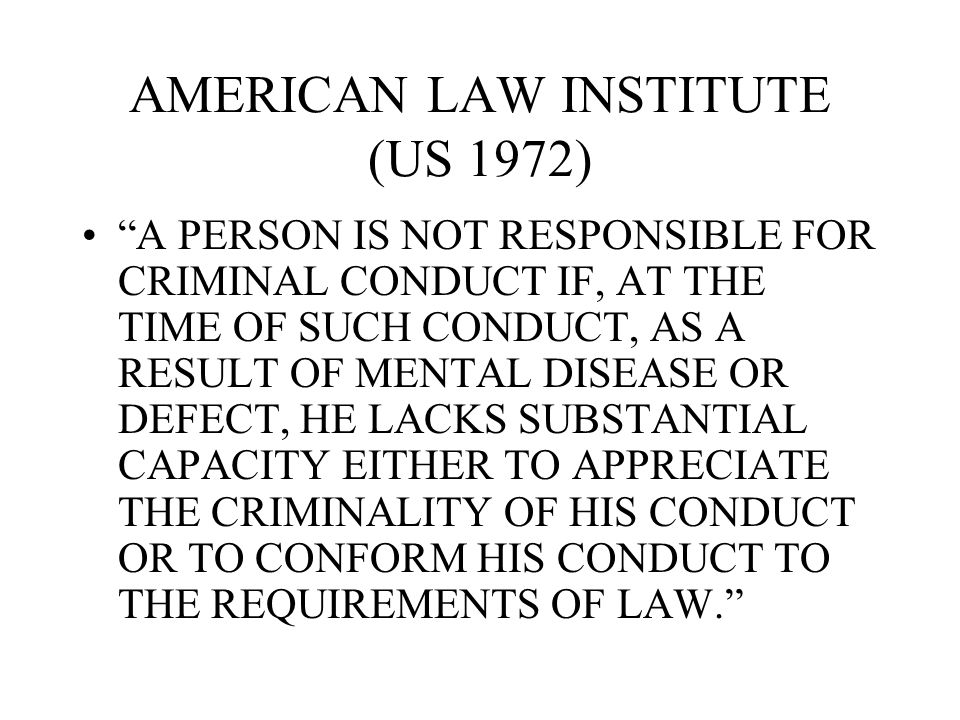 "AMERICAN LAW INSTITUTE (US 1972) ""A PERSON IS NOT RESPONSIBLE FOR CRIMINAL CONDUCT IF, AT THE TIME OF SUCH CONDUCT, AS A RESULT OF MENTAL DISEASE OR D"