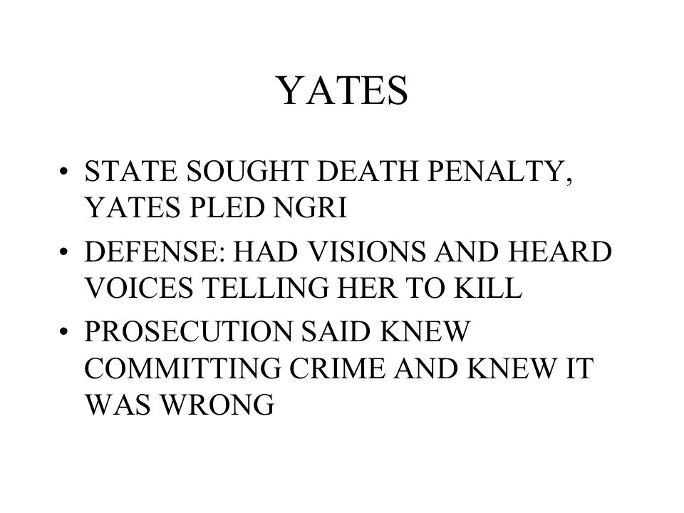 YATES STATE SOUGHT DEATH PENALTY, YATES PLED NGRI DEFENSE: HAD VISIONS AND HEARD VOICES TELLING HER TO KILL PROSECUTION SAID KNEW COMMITTING CRIME AND