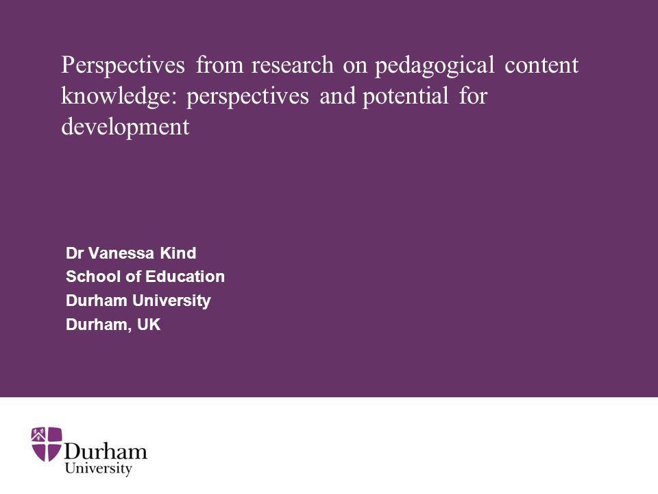 Perspectives from research on pedagogical content knowledge: perspectives and potential for development Dr Vanessa Kind School of Education Durham University Durham, UK