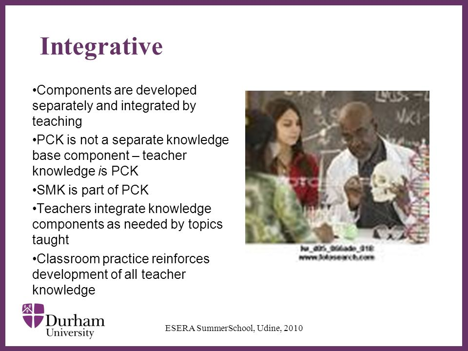 ∂ Integrative Components are developed separately and integrated by teaching PCK is not a separate knowledge base component – teacher knowledge is PCK SMK is part of PCK Teachers integrate knowledge components as needed by topics taught Classroom practice reinforces development of all teacher knowledge ESERA SummerSchool, Udine, 2010