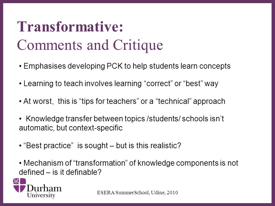 ∂ Transformative: Comments and Critique Emphasises developing PCK to help students learn concepts Learning to teach involves learning correct or best way At worst, this is tips for teachers or a technical approach Knowledge transfer between topics /students/ schools isn't automatic, but context-specific Best practice is sought – but is this realistic.