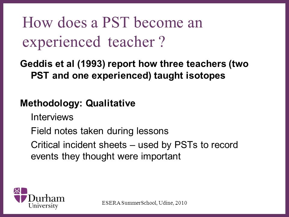 ∂ How does a PST become an experienced teacher ? Geddis et al (1993) report how three teachers (two PST and one experienced) taught isotopes Methodolo