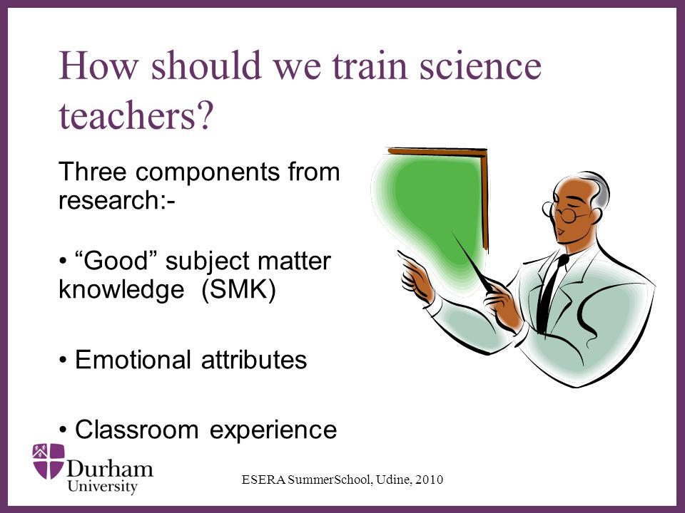 "∂ How should we train science teachers? Three components from research:- ""Good"" subject matter knowledge (SMK) Emotional attributes Classroom experien"