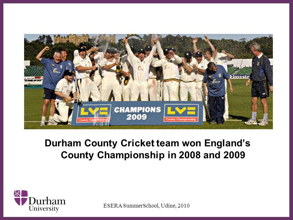 ∂ Durham County Cricket team won England's County Championship in 2008 and 2009 ESERA SummerSchool, Udine, 2010