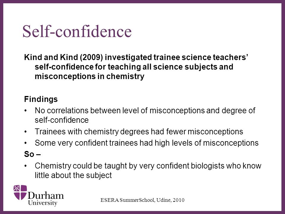 ∂ Self-confidence Kind and Kind (2009) investigated trainee science teachers' self-confidence for teaching all science subjects and misconceptions in chemistry Findings No correlations between level of misconceptions and degree of self-confidence Trainees with chemistry degrees had fewer misconceptions Some very confident trainees had high levels of misconceptions So – Chemistry could be taught by very confident biologists who know little about the subject ESERA SummerSchool, Udine, 2010