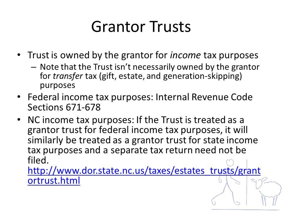 Grantor Trusts Trust is owned by the grantor for income tax purposes – Note that the Trust isn't necessarily owned by the grantor for transfer tax (gift, estate, and generation-skipping) purposes Federal income tax purposes: Internal Revenue Code Sections 671-678 NC income tax purposes: If the Trust is treated as a grantor trust for federal income tax purposes, it will similarly be treated as a grantor trust for state income tax purposes and a separate tax return need not be filed.
