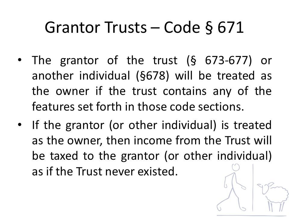 Grantor Trusts – Code § 671 The grantor of the trust (§ 673-677) or another individual (§678) will be treated as the owner if the trust contains any of the features set forth in those code sections.
