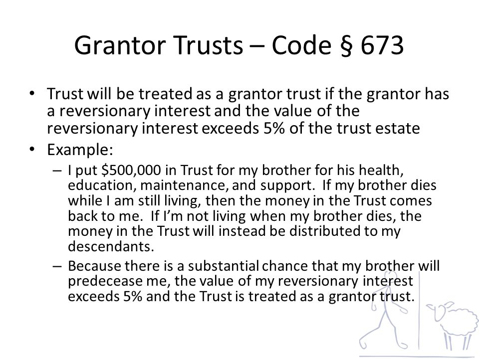 Grantor Trusts – Code § 673 Trust will be treated as a grantor trust if the grantor has a reversionary interest and the value of the reversionary interest exceeds 5% of the trust estate Example: – I put $500,000 in Trust for my brother for his health, education, maintenance, and support.