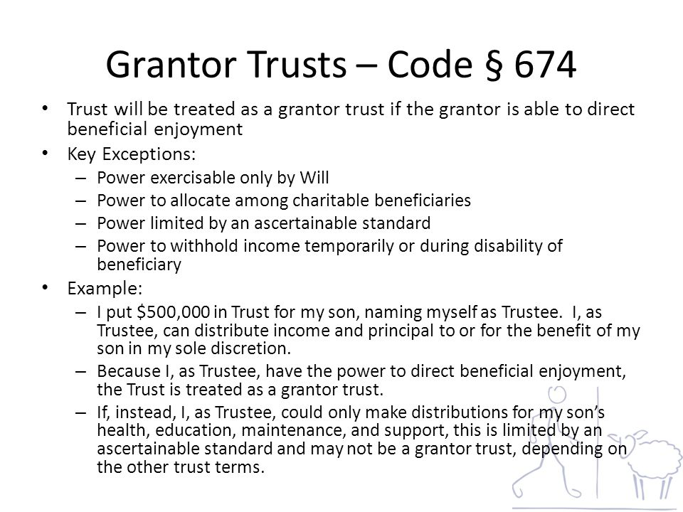 Grantor Trusts – Code § 674 Trust will be treated as a grantor trust if the grantor is able to direct beneficial enjoyment Key Exceptions: – Power exercisable only by Will – Power to allocate among charitable beneficiaries – Power limited by an ascertainable standard – Power to withhold income temporarily or during disability of beneficiary Example: – I put $500,000 in Trust for my son, naming myself as Trustee.
