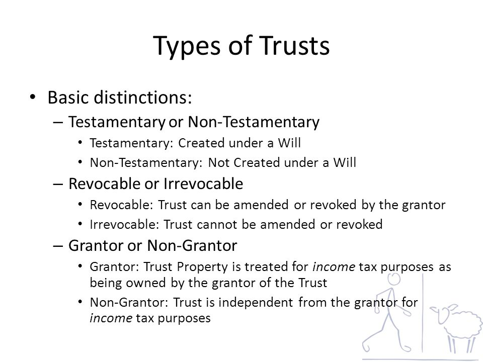 Types of Trusts Basic distinctions: – Testamentary or Non-Testamentary Testamentary: Created under a Will Non-Testamentary: Not Created under a Will – Revocable or Irrevocable Revocable: Trust can be amended or revoked by the grantor Irrevocable: Trust cannot be amended or revoked – Grantor or Non-Grantor Grantor: Trust Property is treated for income tax purposes as being owned by the grantor of the Trust Non-Grantor: Trust is independent from the grantor for income tax purposes