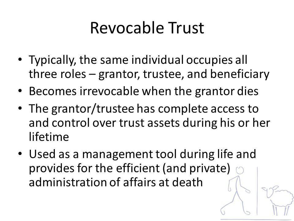 Revocable Trust Typically, the same individual occupies all three roles – grantor, trustee, and beneficiary Becomes irrevocable when the grantor dies The grantor/trustee has complete access to and control over trust assets during his or her lifetime Used as a management tool during life and provides for the efficient (and private) administration of affairs at death