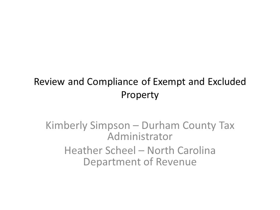 Review and Compliance of Exempt and Excluded Property Kimberly Simpson – Durham County Tax Administrator Heather Scheel – North Carolina Department of Revenue