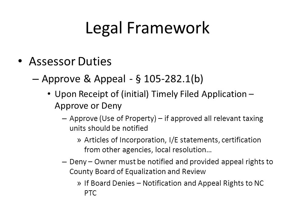 Legal Framework Assessor Duties – Approve & Appeal - § 105-282.1(b) Upon Receipt of (initial) Timely Filed Application – Approve or Deny – Approve (Use of Property) – if approved all relevant taxing units should be notified » Articles of Incorporation, I/E statements, certification from other agencies, local resolution… – Deny – Owner must be notified and provided appeal rights to County Board of Equalization and Review » If Board Denies – Notification and Appeal Rights to NC PTC