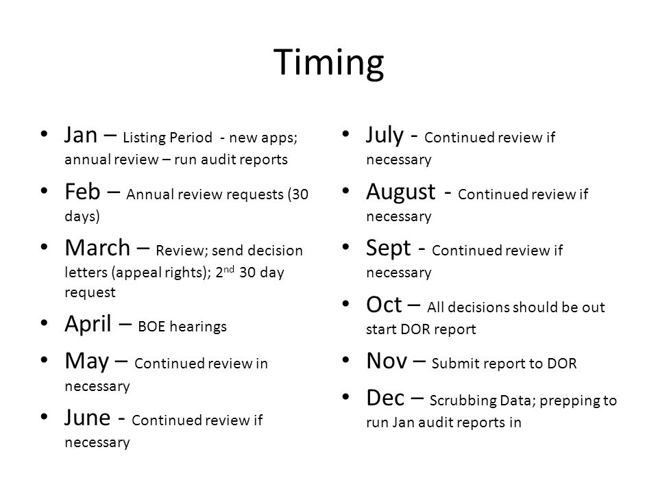 Timing Jan – Listing Period - new apps; annual review – run audit reports Feb – Annual review requests (30 days) March – Review; send decision letters (appeal rights); 2 nd 30 day request April – BOE hearings May – Continued review in necessary June - Continued review if necessary July - Continued review if necessary August - Continued review if necessary Sept - Continued review if necessary Oct – All decisions should be out start DOR report Nov – Submit report to DOR Dec – Scrubbing Data; prepping to run Jan audit reports in