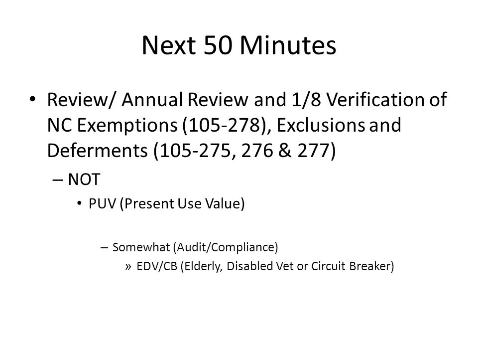 Next 50 Minutes Review/ Annual Review and 1/8 Verification of NC Exemptions (105-278), Exclusions and Deferments (105-275, 276 & 277) – NOT PUV (Present Use Value) – Somewhat (Audit/Compliance) » EDV/CB (Elderly, Disabled Vet or Circuit Breaker)