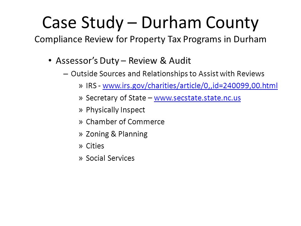 Case Study – Durham County Compliance Review for Property Tax Programs in Durham Assessor's Duty – Review & Audit – Outside Sources and Relationships to Assist with Reviews » IRS - www.irs.gov/charities/article/0,,id=240099,00.htmlwww.irs.gov/charities/article/0,,id=240099,00.html » Secretary of State – www.secstate.state.nc.uswww.secstate.state.nc.us » Physically Inspect » Chamber of Commerce » Zoning & Planning » Cities » Social Services