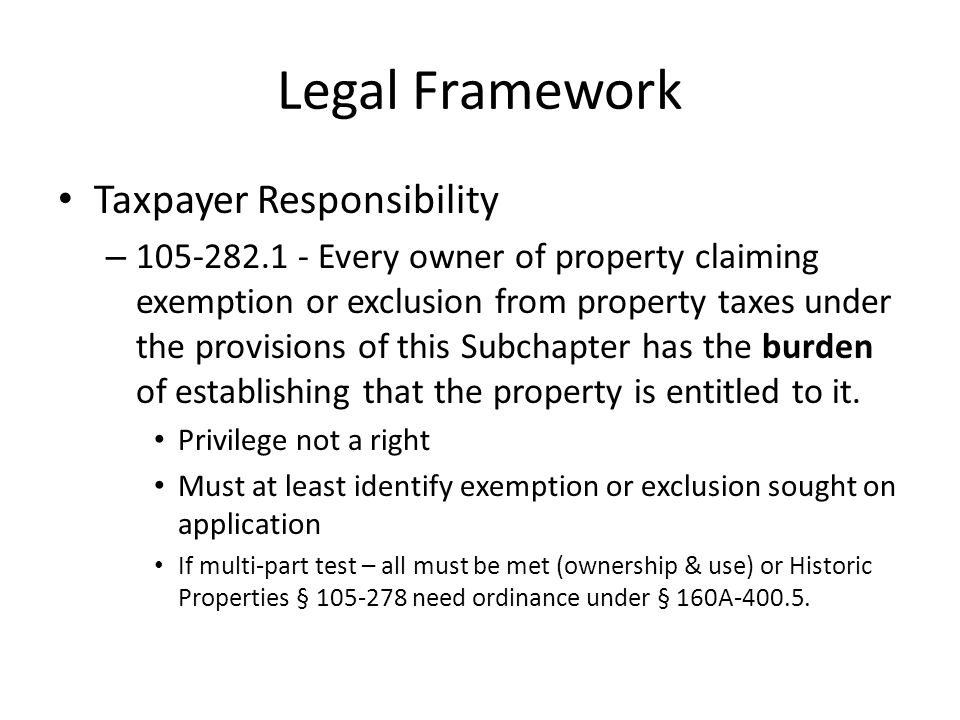 Legal Framework Taxpayer Responsibility – 105-282.1 - Every owner of property claiming exemption or exclusion from property taxes under the provisions of this Subchapter has the burden of establishing that the property is entitled to it.