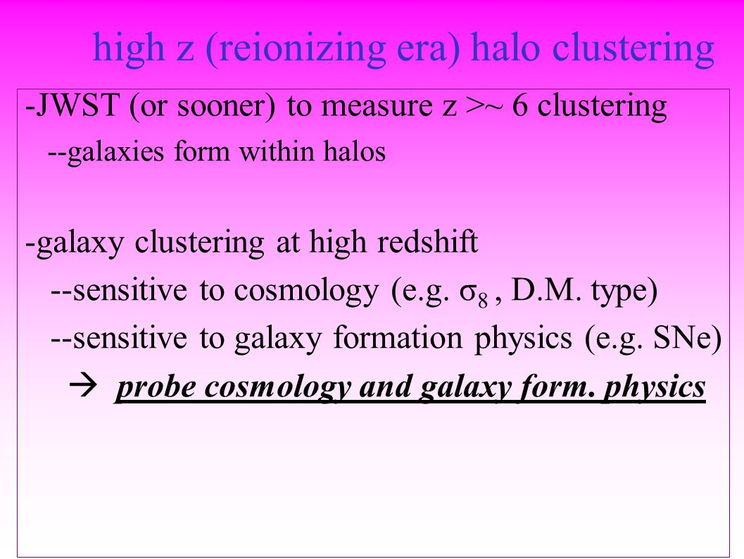 high z (reionizing era) halo clustering -JWST (or sooner) to measure z >~ 6 clustering --galaxies form within halos -galaxy clustering at high redshift --sensitive to cosmology (e.g.