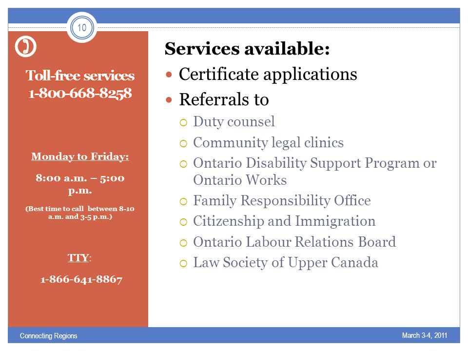 Services available: Certificate applications Referrals to  Duty counsel  Community legal clinics  Ontario Disability Support Program or Ontario Works  Family Responsibility Office  Citizenship and Immigration  Ontario Labour Relations Board  Law Society of Upper Canada March 3-4, 2011 10 Connecting Regions