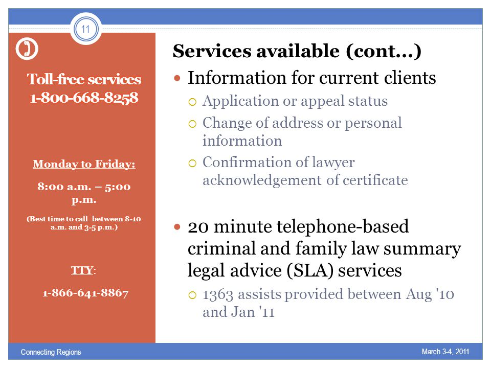 Services available (cont...) Information for current clients  Application or appeal status  Change of address or personal information  Confirmation of lawyer acknowledgement of certificate 20 minute telephone-based criminal and family law summary legal advice (SLA) services  1363 assists provided between Aug 10 and Jan 11 March 3-4, 2011 11 Connecting Regions