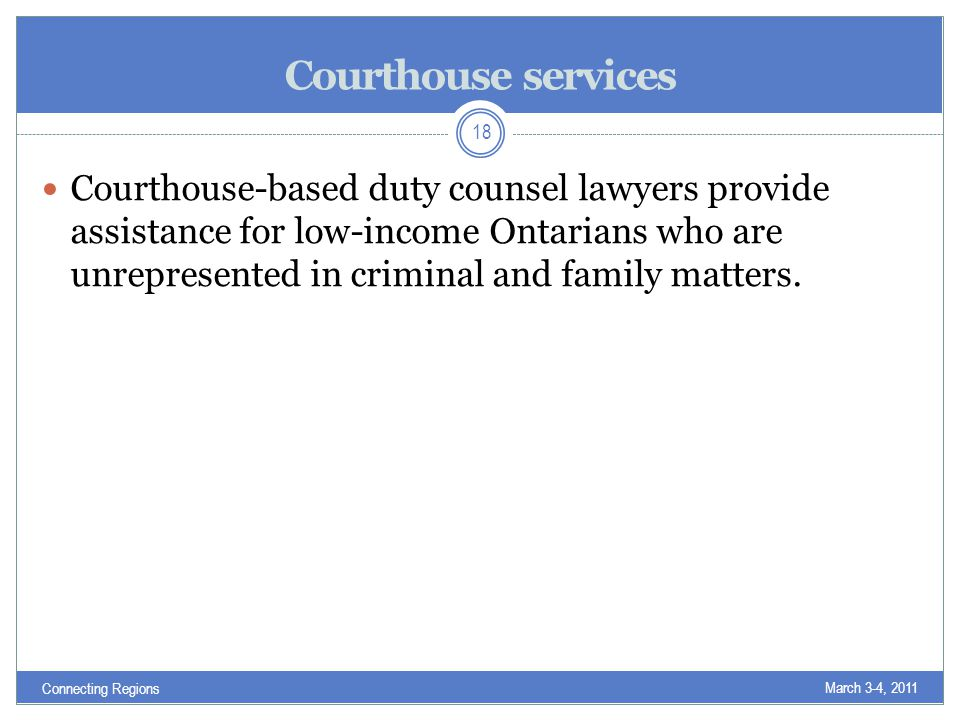 Courthouse services Courthouse-based duty counsel lawyers provide assistance for low-income Ontarians who are unrepresented in criminal and family matters.
